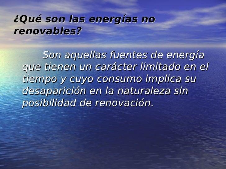 ¿Qué son las energías norenovables?     Son aquellas fuentes de energía que tienen un carácter limitado en el tiempo y cuy...