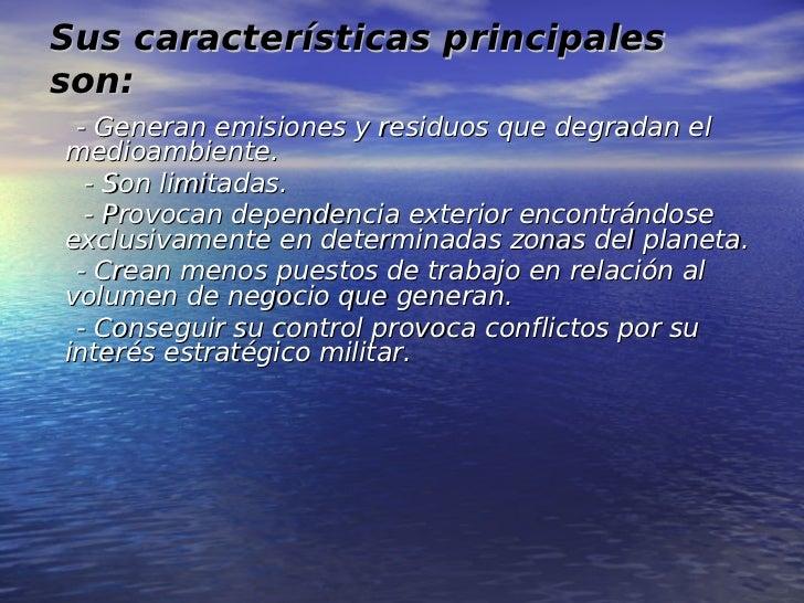 Sus características principalesson: - Generan emisiones y residuos que degradan elmedioambiente.  - Son limitadas.  - Prov...