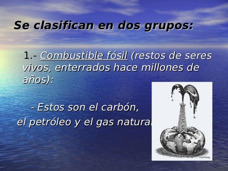 Se clasifican en dos grupos: 1.- Combustible fósil (restos de seres vivos, enterrados hace millones de años):   - Estos so...