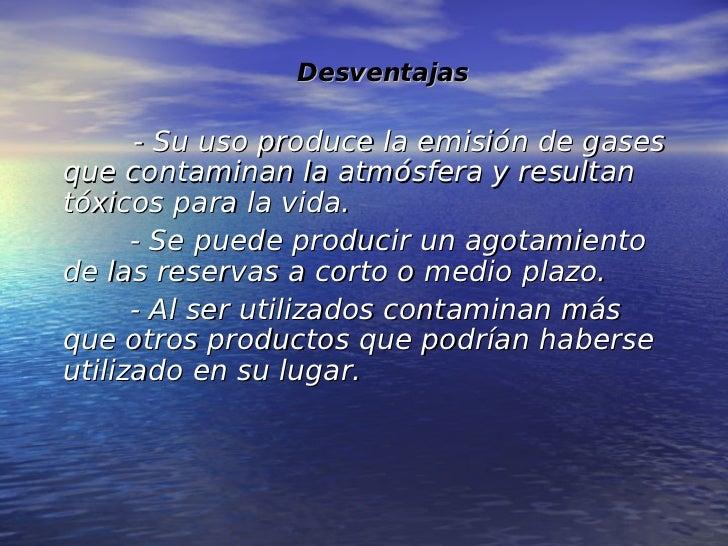 Desventajas      - Su uso produce la emisión de gasesque contaminan la atmósfera y resultantóxicos para la vida.      - Se...