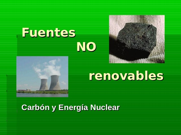 Fuentes        NO                renovablesCarbón y Energía Nuclear