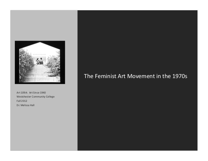 The	  Feminist	  Art	  Movement	  in	  the	  1970s	  Art	  109A:	  	  Art	  Since	  1940	  Westchester	  Community	  Colle...