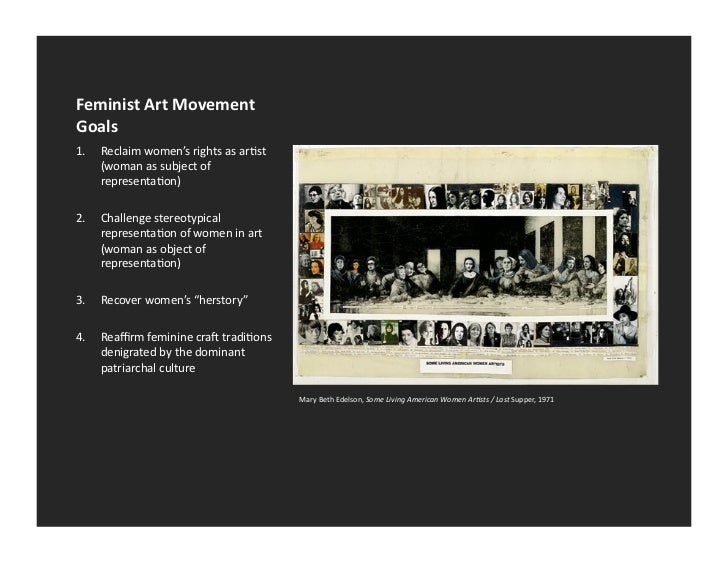 an overview of the history of the feminist art movement and the concept of feminist art The art history archive is being compiled to serve as a library of information about different artistic movements, art groups and specific artists although it is not the goal of this article to recount the development of feminist theory in full, the history of feminist art cannot be understood apart from it.