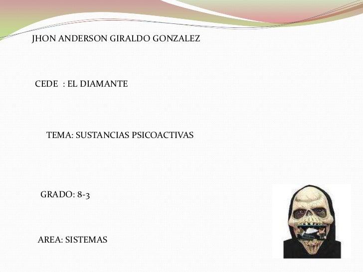 JHON ANDERSON GIRALDO GONZALEZ<br />CEDE  : EL DIAMANTE<br />TEMA: SUSTANCIAS PSICOACTIVAS<br />GRADO: 8-3<br />AREA: SIST...