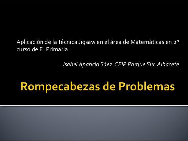 Aplicación de laTécnica Jigsaw en el área de Matemáticas en 2º curso de E. Primaria Isabel Aparicio Sáez CEIP Parque Sur A...