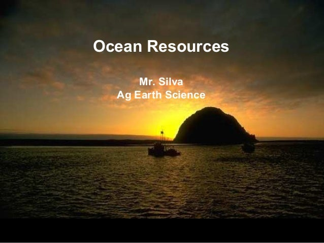 Ocean Resources      Mr. Silva  Ag Earth Science