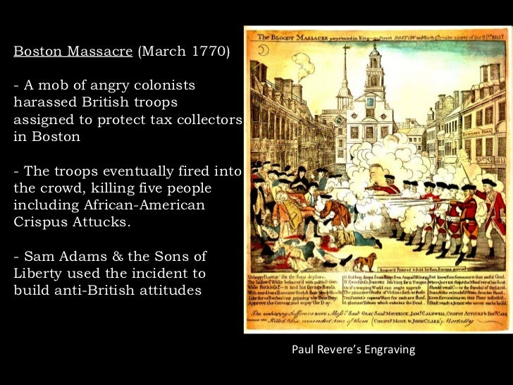 Boston Massacre  (March 1770) - A mob of angry colonists harassed British troops assigned to protect tax collectors in Bos...