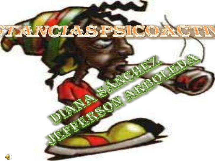 Sustanciaspsicoactivas<br />Diana Sánchez<br />Jefferson Arboleda<br />