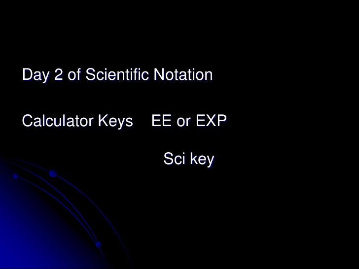 Day 2 of Scientific NotationCalculator Keys   EE or EXP                    Sci key