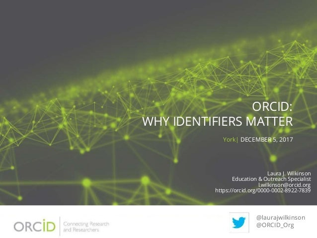 ORCID: WHY IDENTIFIERS MATTER York| DECEMBER 5, 2017 @laurajwilkinson @ORCID_Org Laura J. Wilkinson Education & Outreach S...