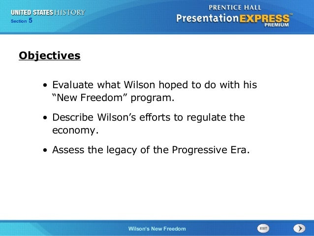 "525  Section Chapter  Section  1  Objectives • Evaluate what Wilson hoped to do with his ""New Freedom"" program. • Describe..."