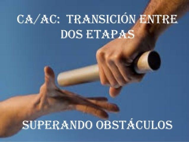 CA/AC: TRANSICIÓN ENTRE DOS ETAPAS SUPERANDO OBSTÁCULOS