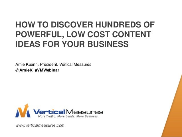 www.verticalmeasures.com HOW TO DISCOVER HUNDREDS OF POWERFUL, LOW COST CONTENT IDEAS FOR YOUR BUSINESS Arnie Kuenn, Presi...