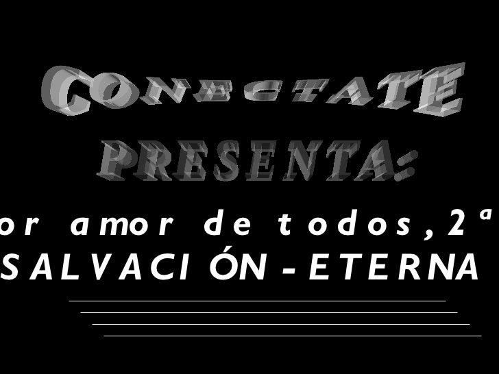 CONECTATE PRESENTA: El mayor amor de todos, 2ª parte SALVACIÓN -ETERNA