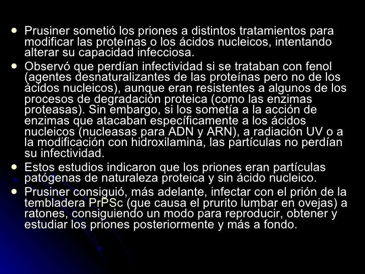 <ul><li>Prusiner sometió los priones a distintos tratamientos para modificar las proteínas o los ácidos nucleicos, intenta...