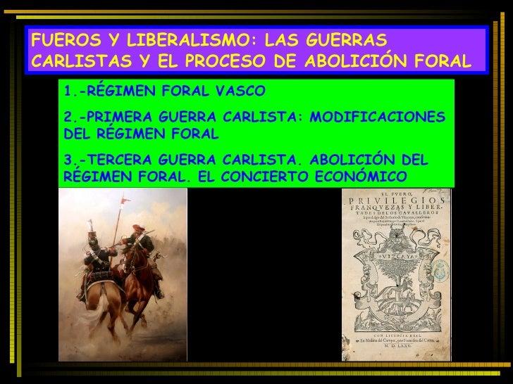 FUEROS Y LIBERALISMO: LAS GUERRAS CARLISTAS Y EL PROCESO DE ABOLICIÓN FORAL 1.-RÉGIMEN FORAL VASCO 2.-PRIMERA GUERRA CARLI...