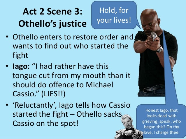 "Act 2 Scene 3: Othello's justice • Othello enters to restore order and wants to find out who started the fight • Iago: ""I ..."
