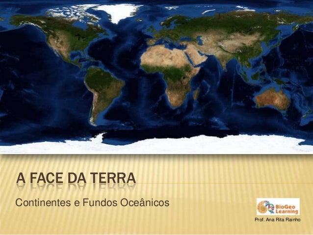 A FACE DA TERRAContinentes e Fundos Oceânicos                                 Prof. Ana Rita Rainho