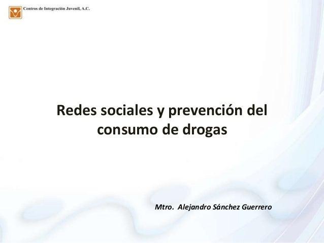 Redes sociales y prevención del     consumo de drogas              Mtro. Alejandro Sánchez Guerrero