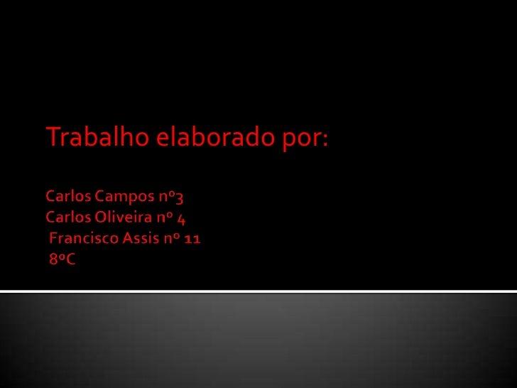 Trabalho elaborado por:<br />Carlos Campos nº3Carlos Oliveira nº 4 Francisco Assis nº 11 8ºC<br />
