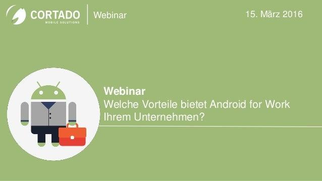 Webinar Webinar Welche Vorteile bietet Android for Work Ihrem Unternehmen? 15. März 2016