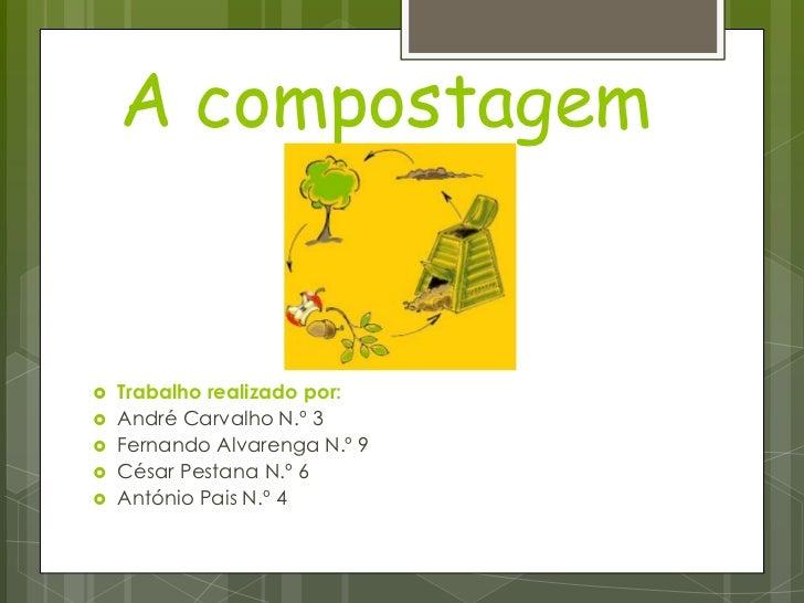 A compostagem <br />Trabalho realizado por:<br />André Carvalho N.º 3<br />Fernando Alvarenga N.º 9<br />César Pestana N.º...