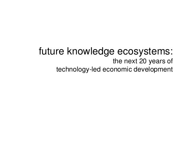 future knowledge ecosystems: the next 20 years of technology-led economic development