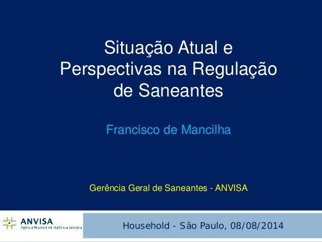 Situação Atual e Perspectivas na Regulação de Saneantes Francisco de Mancilha Gerência Geral de Saneantes - ANVISA  Househ...