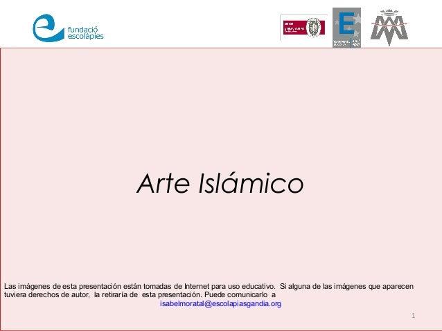Arte Islámico 1 Las imágenes de esta presentación están tomadas de Internet para uso educativo. Si alguna de las imágenes ...