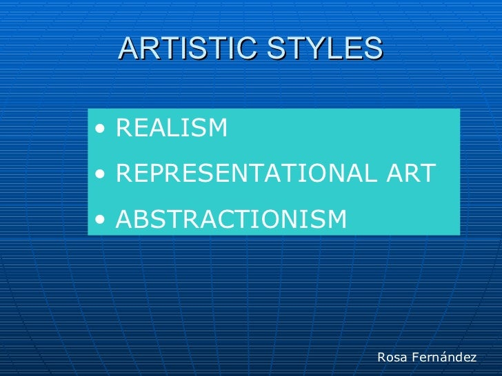 ARTISTIC STYLES• REALISM• REPRESENTATIONAL ART• ABSTRACTIONISM                   Rosa Fernández