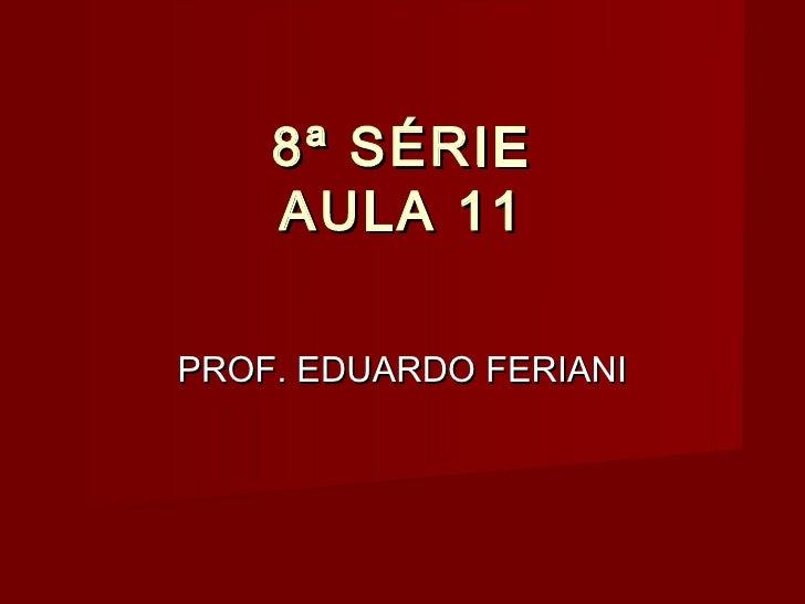 8ª SÉRIE    AULA 11PROF. EDUARDO FERIANI