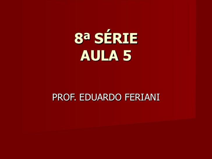 8ª SÉRIE     AULA 5PROF. EDUARDO FERIANI