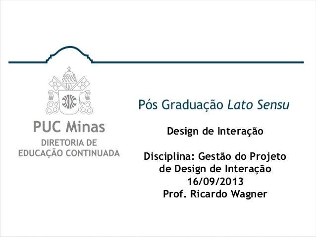 Design de Interação Disciplina: Gestão do Projeto de Design de Interação 16/09/2013 Prof. Ricardo Wagner