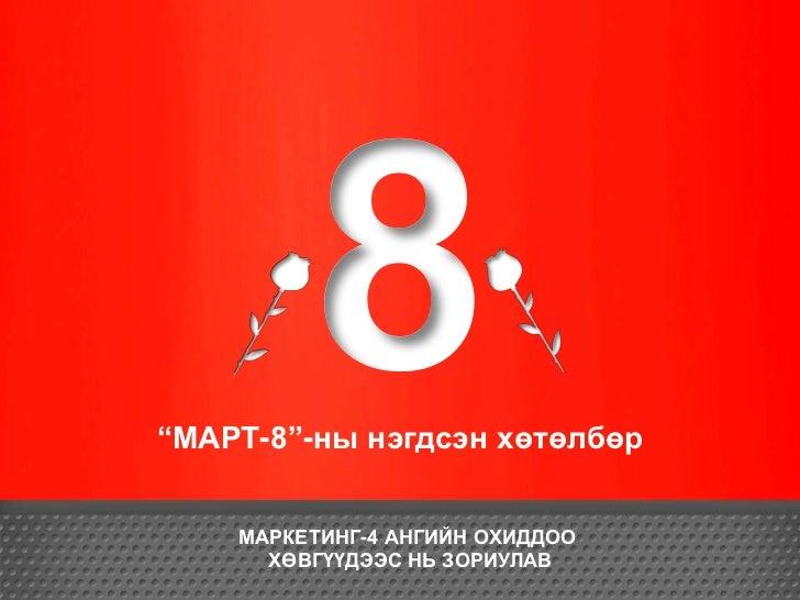 """""""МАРТ-8""""-ны нэгдсэн хөтөлбөр    МАРКЕТИНГ-4 АНГИЙН ОХИДДОО      ХӨВГҮҮДЭЭС НЬ ЗОРИУЛАВ"""