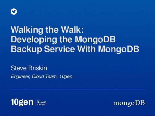 Engineer, Cloud Team, 10genSteve BriskinWalking the Walk:Developing the MongoDBBackup Service With MongoDB