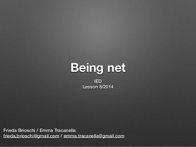 Being net IED Lesson 8/2014 Frieda Brioschi / Emma Tracanella frieda.brioschi@gmail.com / emma.tracanella@gmail.com