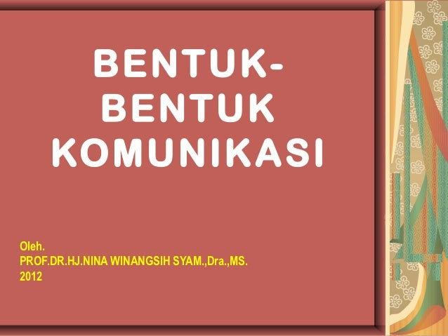 BENTUK-       BENTUK     KOMUNIKASIOleh.PROF.DR.HJ.NINA WINANGSIH SYAM.,Dra.,MS.2012