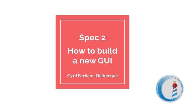 Spec 2 How to build a new GUI Cyril Ferlicot-Delbecque