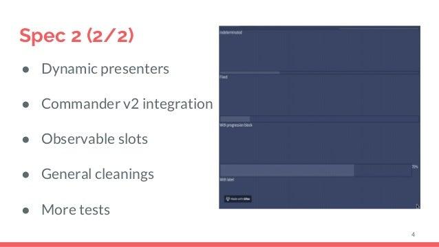 Spec 2 (2/2) ● Dynamic presenters ● Commander v2 integration ● Observable slots ● General cleanings ● More tests 4