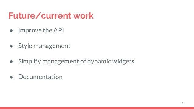 Future/current work ● Improve the API ● Style management ● Simplify management of dynamic widgets ● Documentation 7