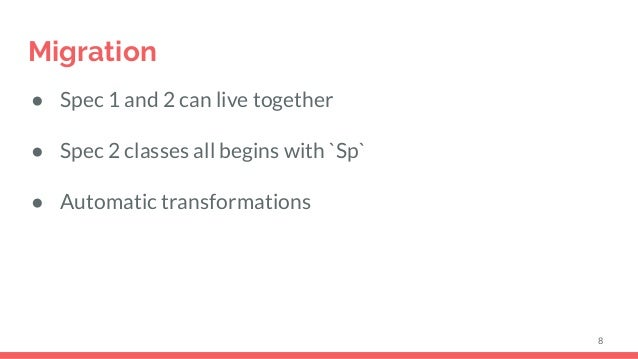 Migration ● Spec 1 and 2 can live together ● Spec 2 classes all begins with `Sp` ● Automatic transformations 8