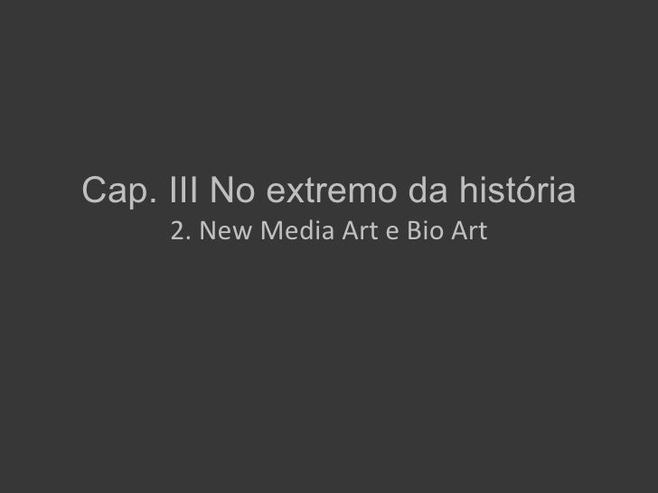 Cap. III No extremo da história     2. New Media Art e Bio Art