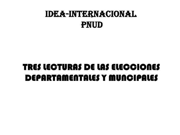 IDEA-INTERNACIONAL PNUD<br />TRES LECTURAS DE LAS ELECCIONES DEPARTAMENTALES Y MUNCIPALES<br />