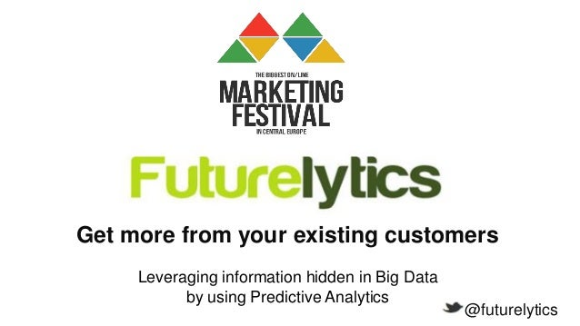 Get more from your existing customers Leveraging information hidden in Big Data by using Predictive Analytics  @futurelyti...