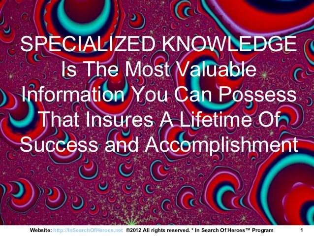 SPECIALIZED KNOWLEDGE     Is The Most ValuableInformation You Can Possess  That Insures A Lifetime OfSuccess and Accomplis...