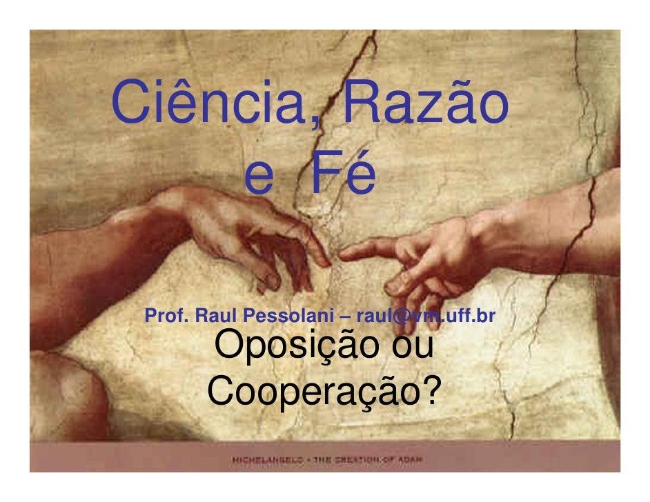 Ciência, Razão     e Fé   Prof. Raul Pessolani – raul@vm.uff.br        Oposição ou        Cooperação?              Raul Pe...