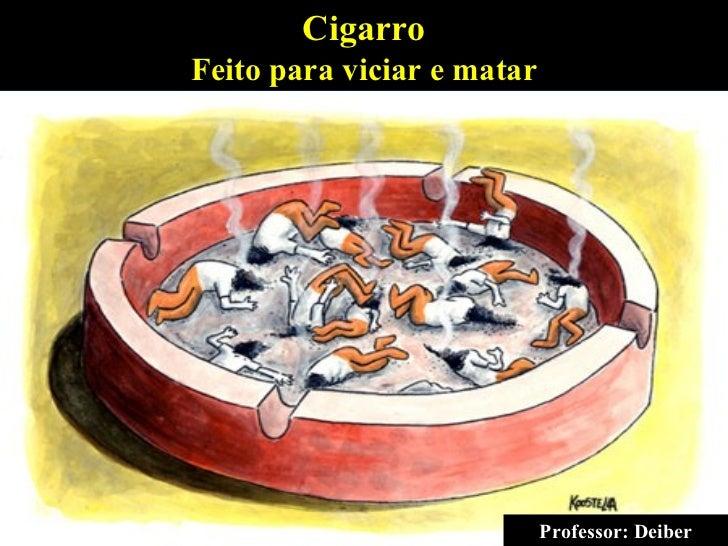 Professor: Deiber Cigarro Feito para viciar e matar Professor: Deiber