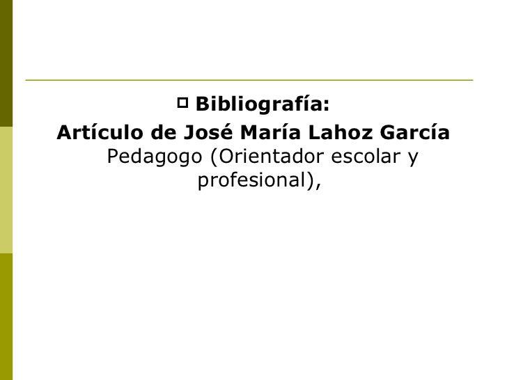 <ul><li>Bibliografía: </li></ul><ul><li>Artículo de José María Lahoz García  Pedagogo (Orientador escolar y profesional), ...