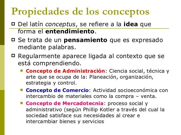 Propiedades de los conceptos <ul><li>Del latín  conceptus , se refiere a la  idea  que forma el  entendimiento . </li></ul...