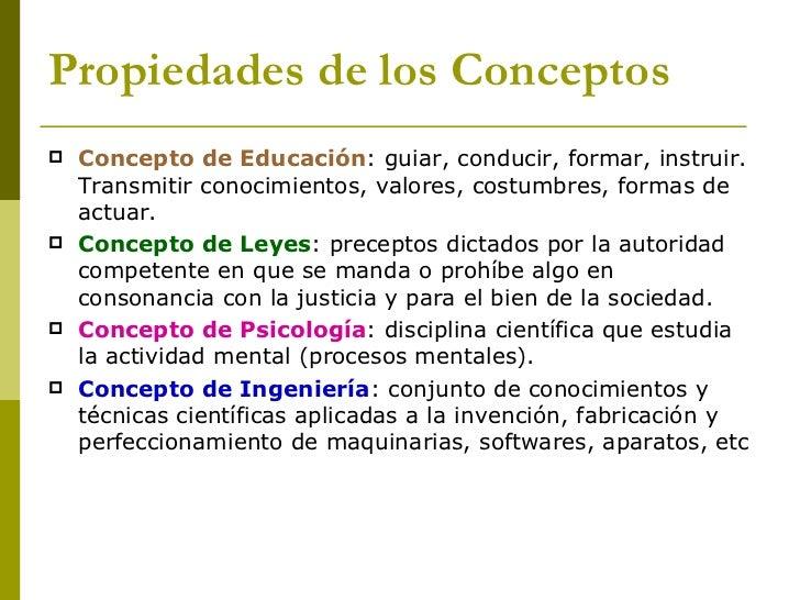 Propiedades de los Conceptos <ul><li>Concepto de Educación : guiar, conducir, formar, instruir. Transmitir conocimientos, ...